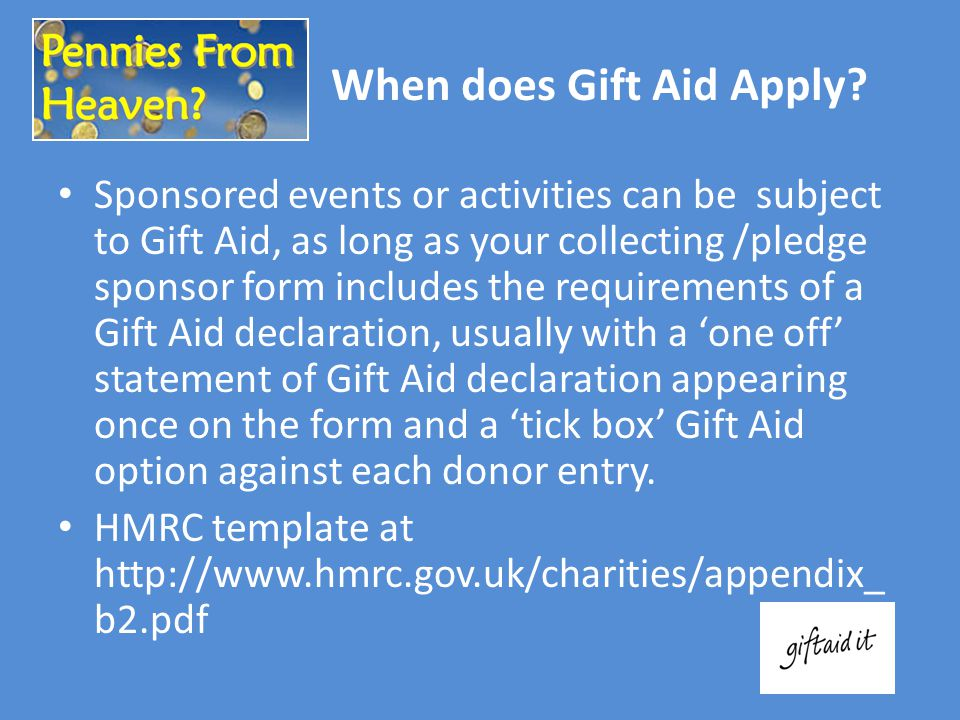 Sponsored events or activities can be subject to Gift Aid, as long as your collecting /pledge sponsor form includes the requirements of a Gift Aid dec