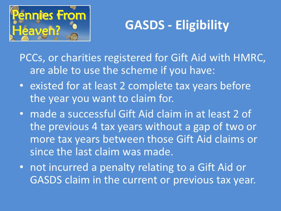GASDS - Eligibility PCCs, or charities registered for Gift Aid with HMRC, are able to use the scheme if you have: existed for at least 2 complete tax