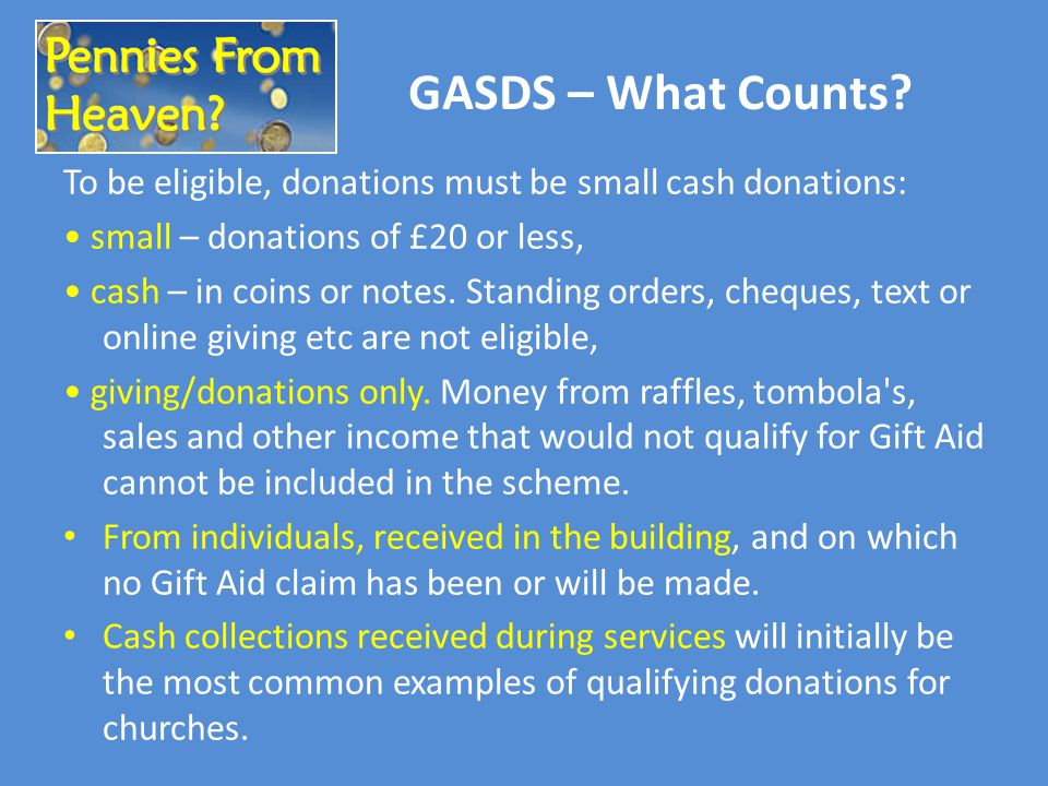 GASDS – What Counts? To be eligible, donations must be small cash donations: small – donations of £20 or less, cash – in coins or notes. Standing orde