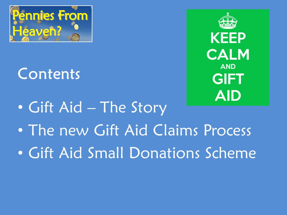 Contents Gift Aid – The Story The new Gift Aid Claims Process Gift Aid Small Donations Scheme