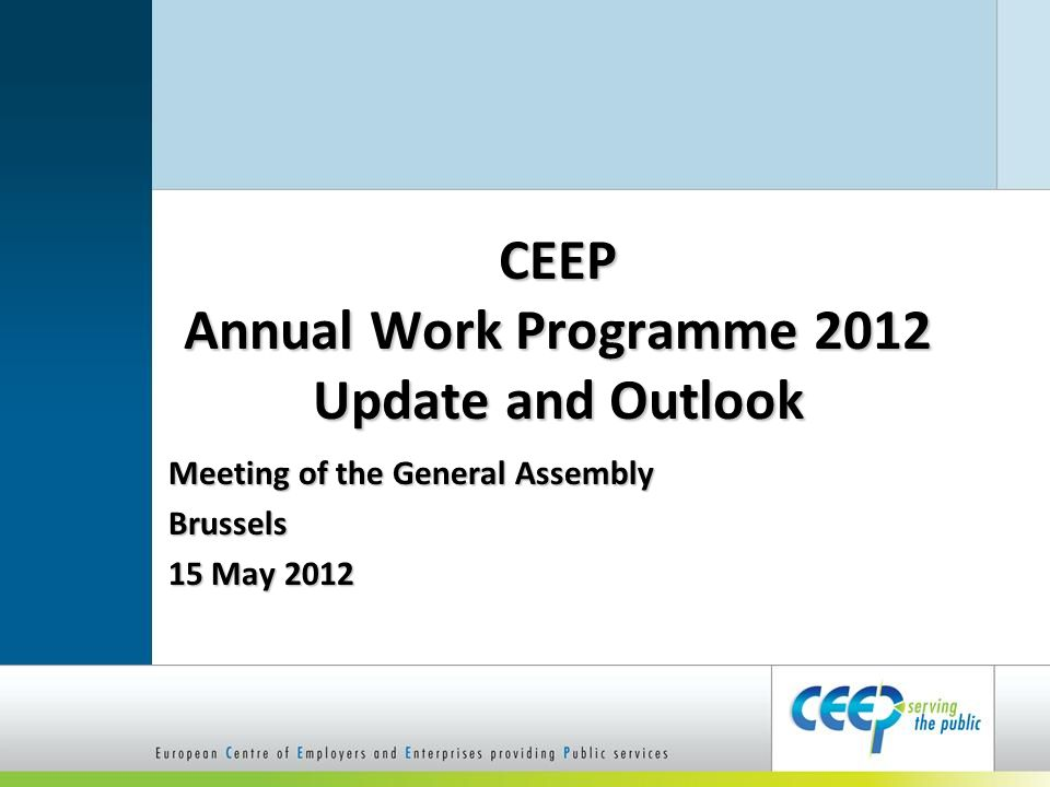 CEEP Annual Work Programme 2012 Update and Outlook Meeting of the General Assembly Brussels 15 May 2012