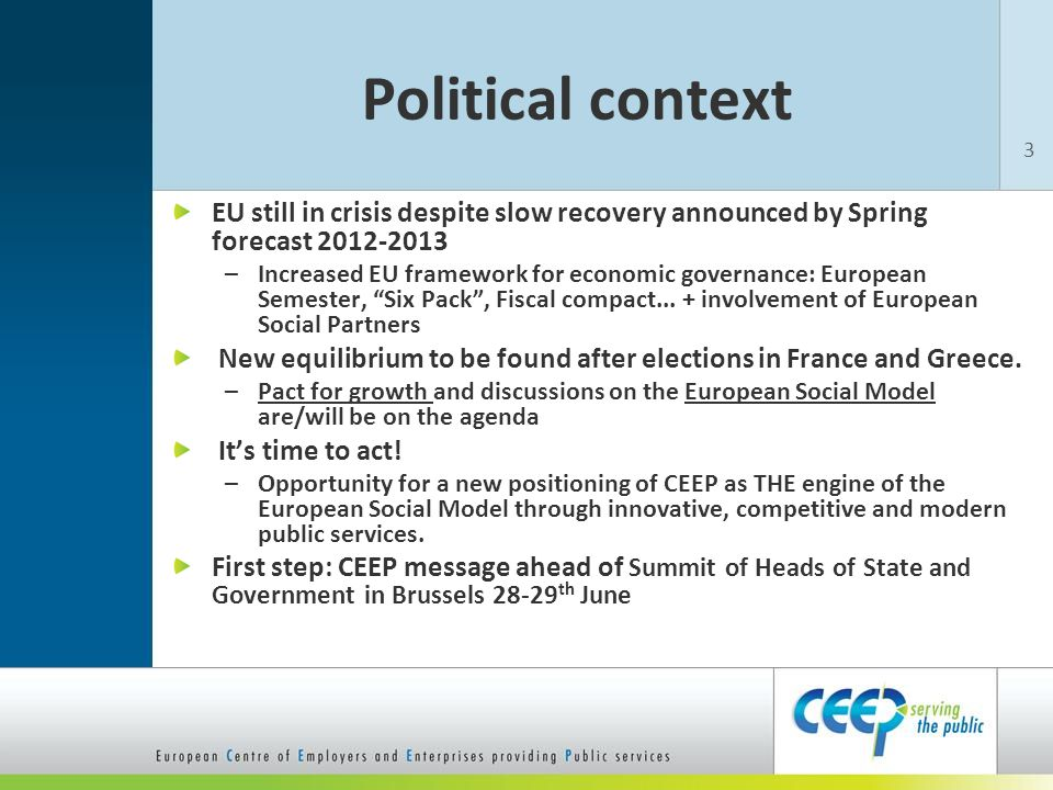 Political context EU still in crisis despite slow recovery announced by Spring forecast 2012-2013 –Increased EU framework for economic governance: European Semester, Six Pack , Fiscal compact...