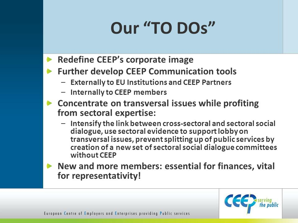 Our TO DOs Redefine CEEP's corporate image Further develop CEEP Communication tools –Externally to EU Institutions and CEEP Partners –Internally to CEEP members Concentrate on transversal issues while profiting from sectoral expertise: –Intensify the link between cross-sectoral and sectoral social dialogue, use sectoral evidence to support lobby on transversal issues, prevent splitting up of public services by creation of a new set of sectoral social dialogue committees without CEEP New and more members: essential for finances, vital for representativity!