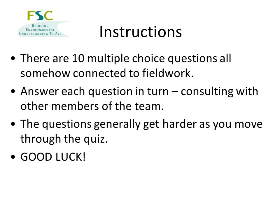 Instructions There are 10 multiple choice questions all somehow connected to fieldwork. Answer each question in turn – consulting with other members o