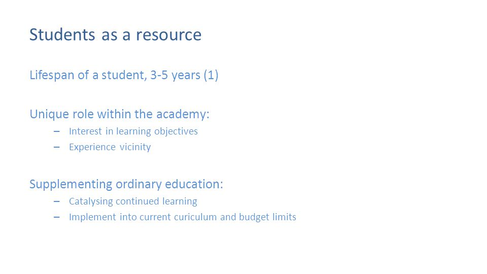 Students as a resource Lifespan of a student, 3-5 years (1) Unique role within the academy: – Interest in learning objectives – Experience vicinity Supplementing ordinary education: – Catalysing continued learning – Implement into current curiculum and budget limits