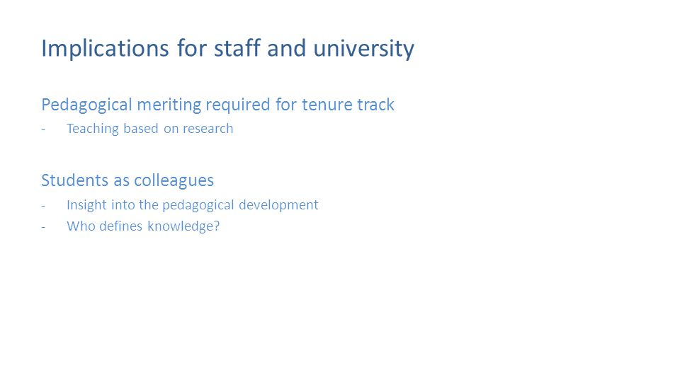 Implications for staff and university Pedagogical meriting required for tenure track -Teaching based on research Students as colleagues -Insight into the pedagogical development -Who defines knowledge?