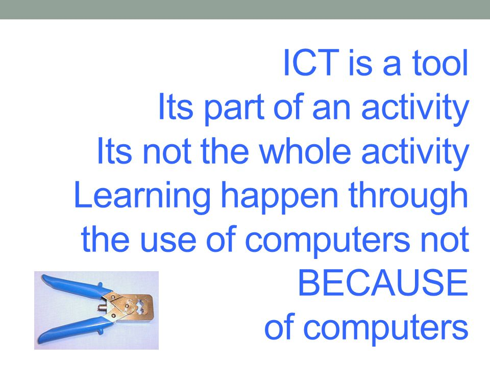 ICT is a tool Its part of an activity Its not the whole activity Learning happen through the use of computers not BECAUSE of computers
