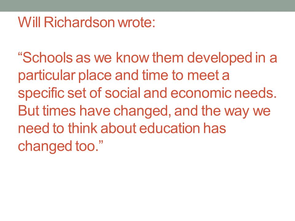Will Richardson wrote: Schools as we know them developed in a particular place and time to meet a specific set of social and economic needs.