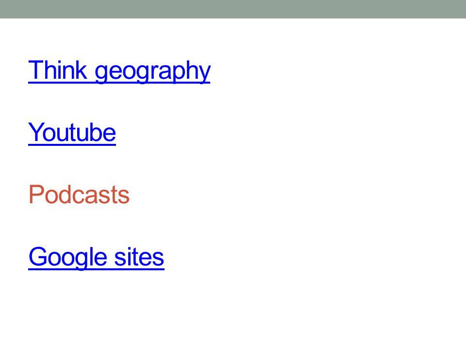 Think geography Youtube Think geography Youtube Podcasts Google sites Google sites