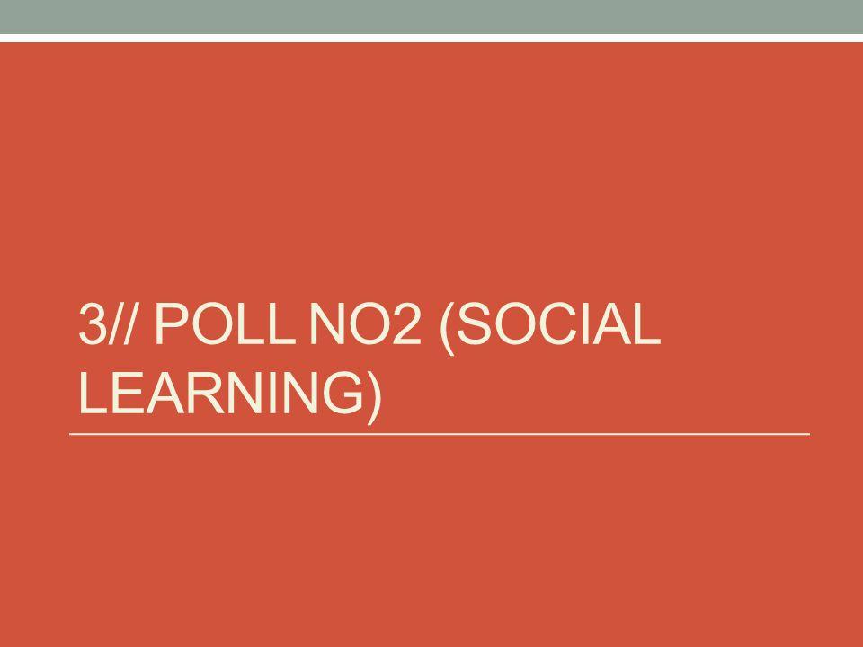 3// POLL NO2 (SOCIAL LEARNING)