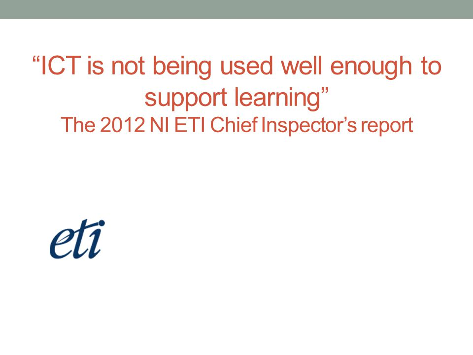 ICT is not being used well enough to support learning The 2012 NI ETI Chief Inspector's report