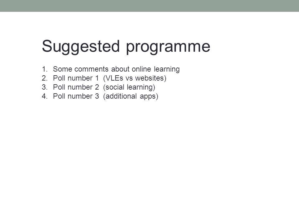 Suggested programme 1.Some comments about online learning 2.Poll number 1 (VLEs vs websites) 3.Poll number 2 (social learning) 4.Poll number 3 (additional apps)