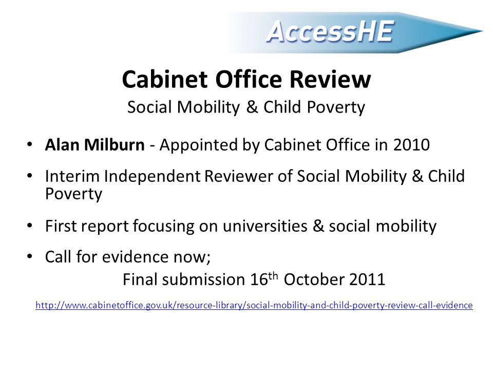 Cabinet Office Review Social Mobility & Child Poverty Alan Milburn - Appointed by Cabinet Office in 2010 Interim Independent Reviewer of Social Mobility & Child Poverty First report focusing on universities & social mobility Call for evidence now; Final submission 16 th October 2011 http://www.cabinetoffice.gov.uk/resource-library/social-mobility-and-child-poverty-review-call-evidence