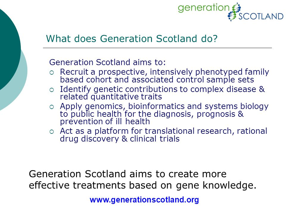 Generation Scotland aims to:  Recruit a prospective, intensively phenotyped family based cohort and associated control sample sets  Identify genetic contributions to complex disease & related quantitative traits  Apply genomics, bioinformatics and systems biology to public health for the diagnosis, prognosis & prevention of ill health  Act as a platform for translational research, rational drug discovery & clinical trials What does Generation Scotland do.