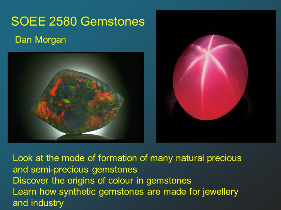 SOEE 2580 Gemstones Dan Morgan Look at the mode of formation of many natural precious and semi-precious gemstones Discover the origins of colour in gemstones Learn how synthetic gemstones are made for jewellery and industry