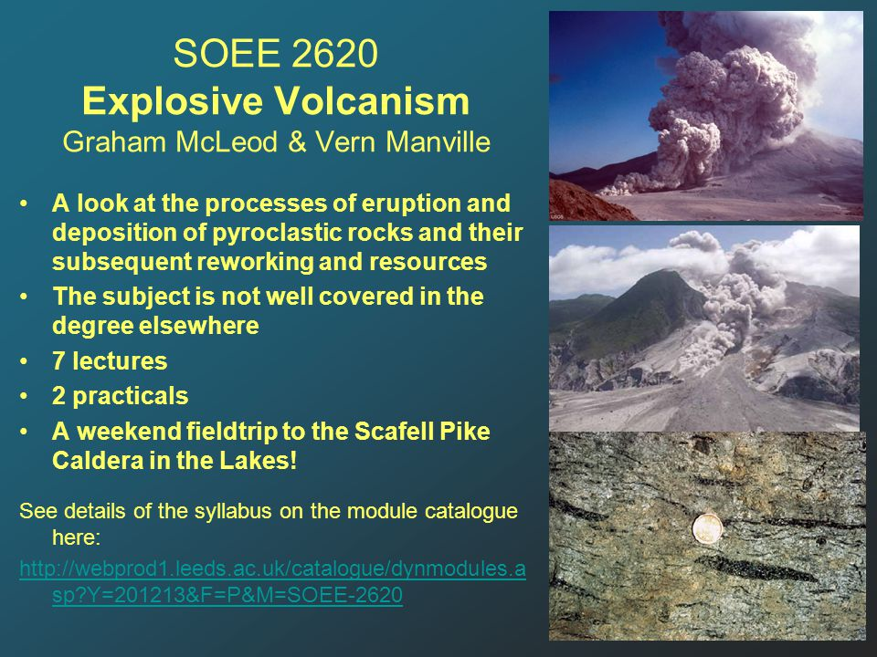 SOEE 2620 Explosive Volcanism Graham McLeod & Vern Manville A look at the processes of eruption and deposition of pyroclastic rocks and their subsequent reworking and resources The subject is not well covered in the degree elsewhere 7 lectures 2 practicals A weekend fieldtrip to the Scafell Pike Caldera in the Lakes.
