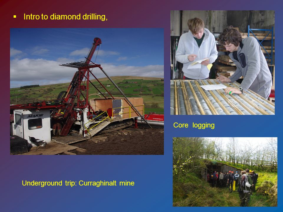  Intro to diamond drilling, Core logging Underground trip: Curraghinalt mine