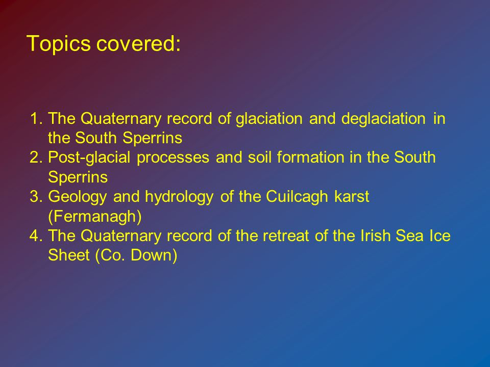 Topics covered: 1.The Quaternary record of glaciation and deglaciation in the South Sperrins 2.Post-glacial processes and soil formation in the South Sperrins 3.Geology and hydrology of the Cuilcagh karst (Fermanagh) 4.The Quaternary record of the retreat of the Irish Sea Ice Sheet (Co.