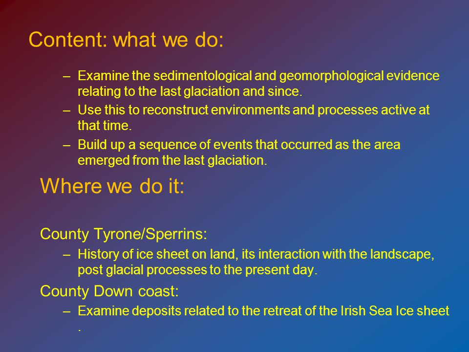 Content: what we do: –Examine the sedimentological and geomorphological evidence relating to the last glaciation and since.