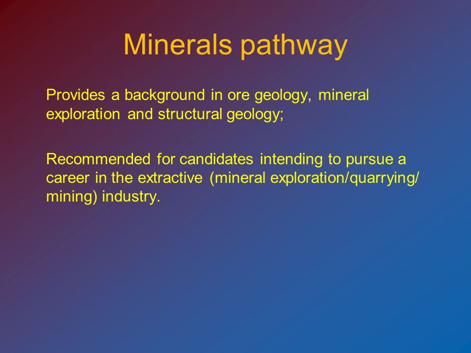 Minerals pathway Provides a background in ore geology, mineral exploration and structural geology; Recommended for candidates intending to pursue a career in the extractive (mineral exploration/quarrying/ mining) industry.