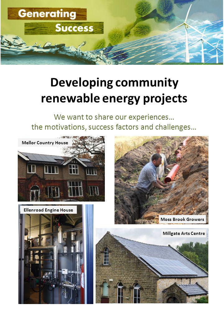 Developing community renewable energy projects We want to share our experiences… the motivations, success factors and challenges… Mellor Country House Moss Brook Growers Ellenroad Engine House Millgate Arts Centre