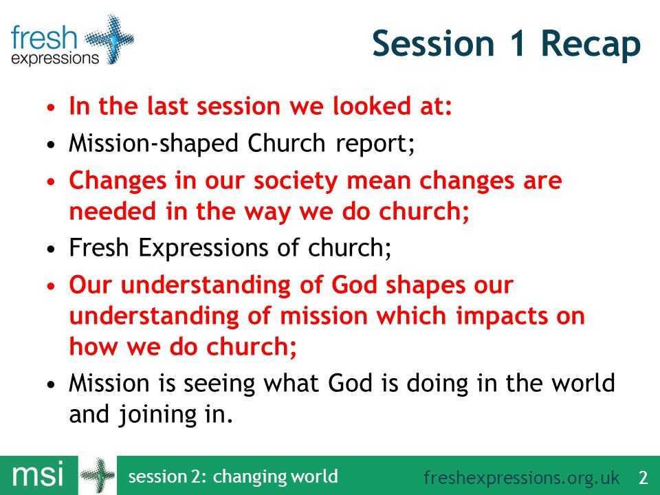 freshexpressions.org.uk session 2: changing world 2 Session 1 Recap In the last session we looked at: Mission-shaped Church report; Changes in our society mean changes are needed in the way we do church; Fresh Expressions of church; Our understanding of God shapes our understanding of mission which impacts on how we do church; Mission is seeing what God is doing in the world and joining in.
