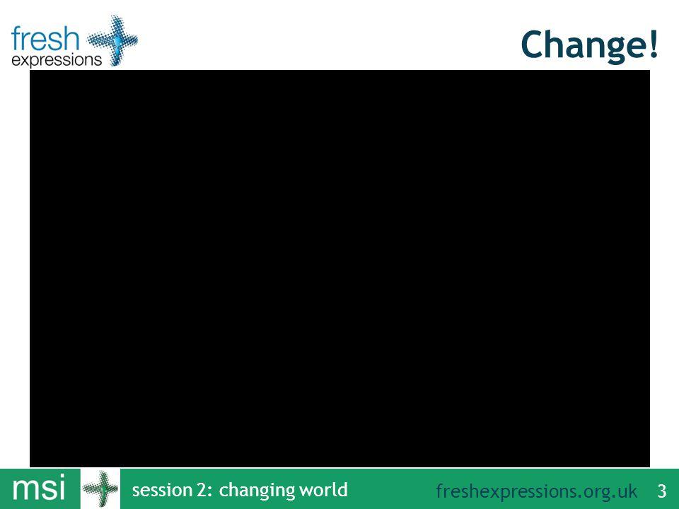 freshexpressions.org.uk Change! session 2: changing world 3