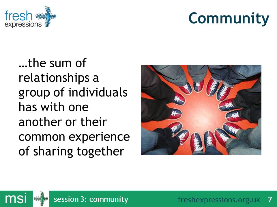 freshexpressions.org.uk session 3: community 7 Community …the sum of relationships a group of individuals has with one another or their common experience of sharing together