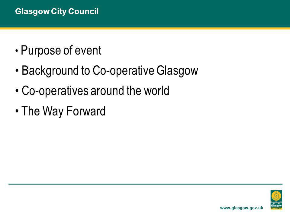 Purpose of event Background to Co-operative Glasgow Co-operatives around the world The Way Forward Glasgow City Council