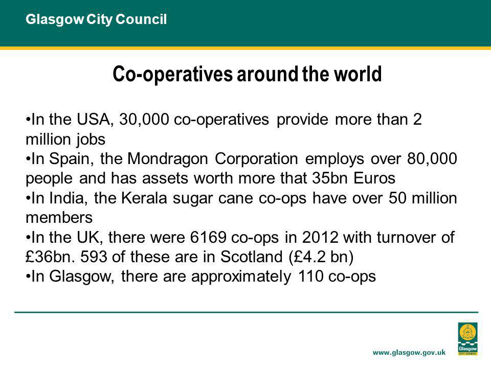 Co-operatives around the world In the USA, 30,000 co-operatives provide more than 2 million jobs In Spain, the Mondragon Corporation employs over 80,000 people and has assets worth more that 35bn Euros In India, the Kerala sugar cane co-ops have over 50 million members In the UK, there were 6169 co-ops in 2012 with turnover of £36bn.