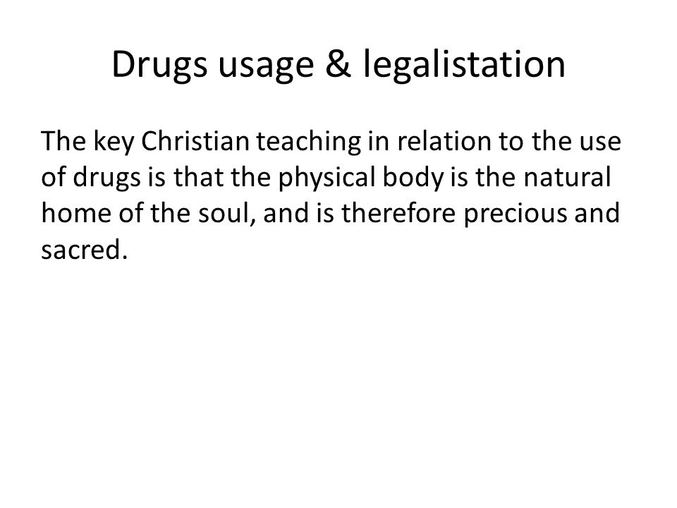 Drugs usage & legalistation The key Christian teaching in relation to the use of drugs is that the physical body is the natural home of the soul, and