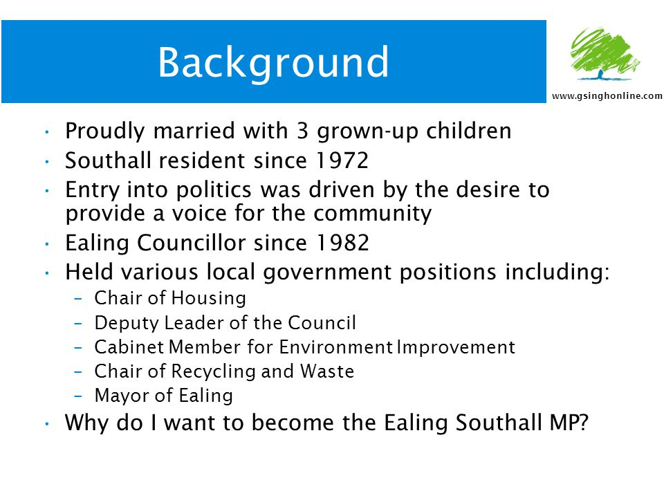 www.gsinghonline.com Background Proudly married with 3 grown-up children Southall resident since 1972 Entry into politics was driven by the desire to provide a voice for the community Ealing Councillor since 1982 Held various local government positions including: –Chair of Housing –Deputy Leader of the Council –Cabinet Member for Environment Improvement –Chair of Recycling and Waste –Mayor of Ealing Why do I want to become the Ealing Southall MP?