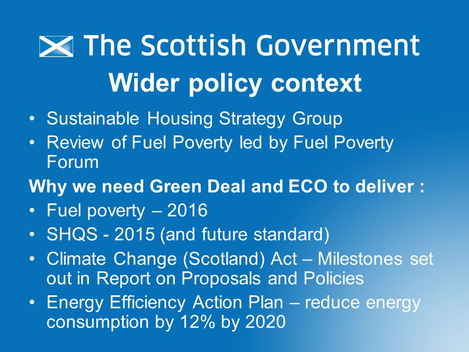 Wider policy context Sustainable Housing Strategy Group Review of Fuel Poverty led by Fuel Poverty Forum Why we need Green Deal and ECO to deliver : Fuel poverty – 2016 SHQS - 2015 (and future standard) Climate Change (Scotland) Act – Milestones set out in Report on Proposals and Policies Energy Efficiency Action Plan – reduce energy consumption by 12% by 2020