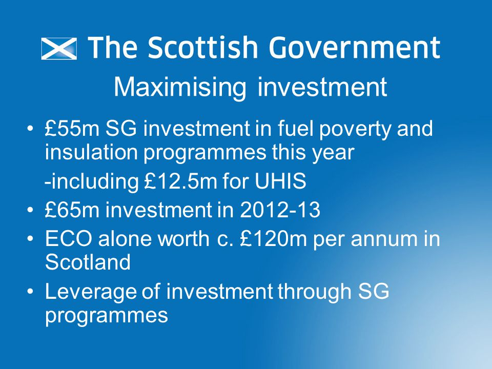 Maximising investment £55m SG investment in fuel poverty and insulation programmes this year -including £12.5m for UHIS £65m investment in 2012-13 ECO alone worth c.