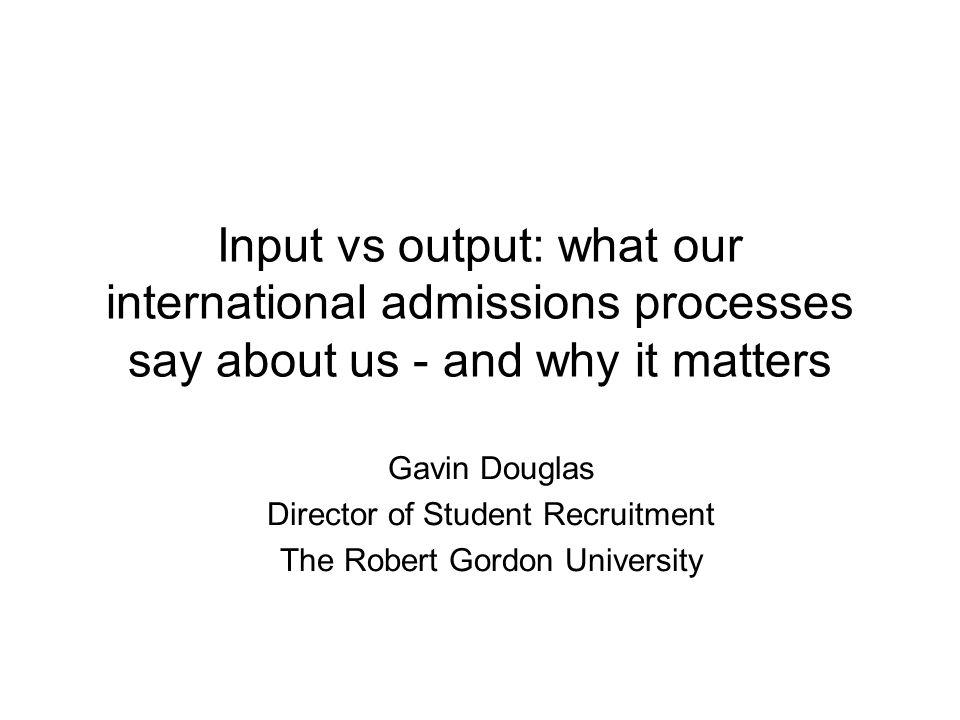 Input vs output: what our international admissions processes say about us - and why it matters Gavin Douglas Director of Student Recruitment The Rober