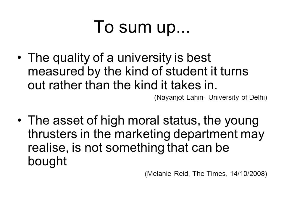 To sum up... The quality of a university is best measured by the kind of student it turns out rather than the kind it takes in. (Nayanjot Lahiri- Univ