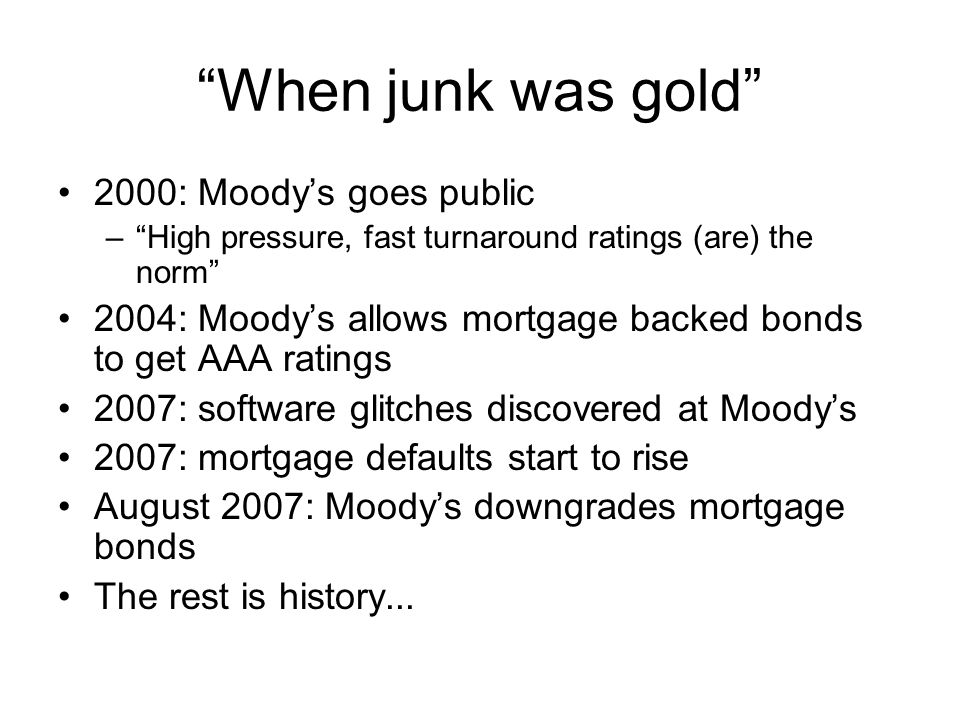 """""""When junk was gold"""" 2000: Moody's goes public –""""High pressure, fast turnaround ratings (are) the norm"""" 2004: Moody's allows mortgage backed bonds to"""