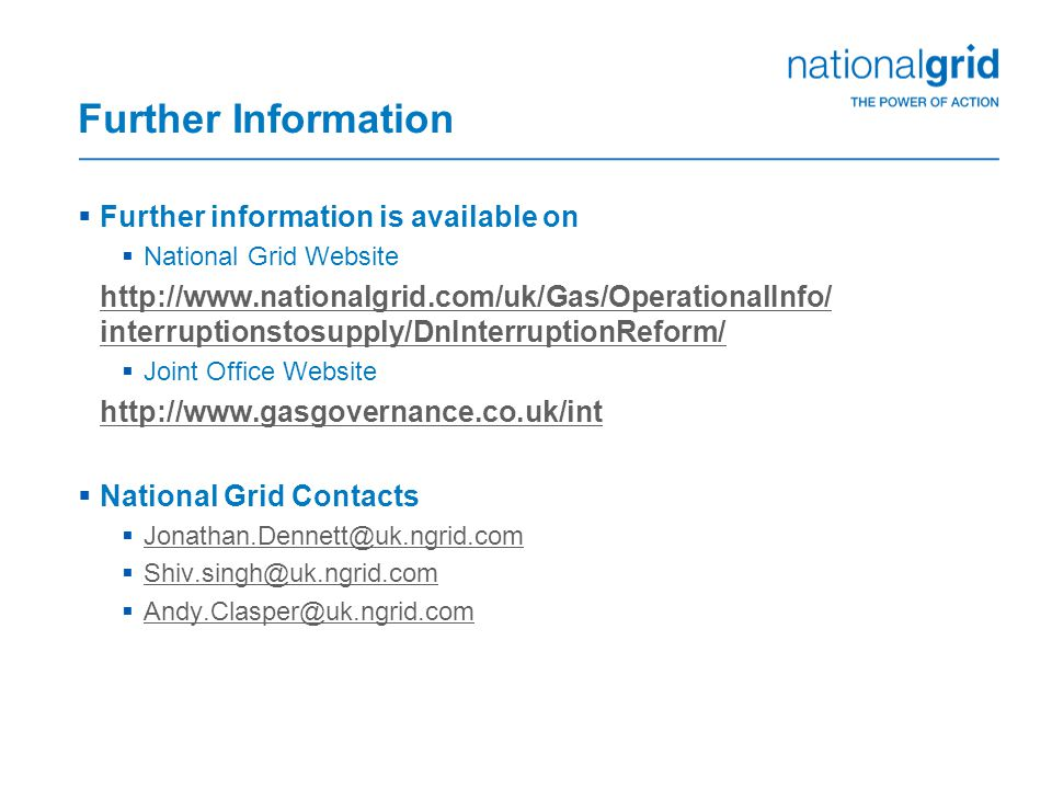 Further Information  Further information is available on  National Grid Website http://www.nationalgrid.com/uk/Gas/OperationalInfo/ interruptionstosupply/DnInterruptionReform/  Joint Office Website http://www.gasgovernance.co.uk/int  National Grid Contacts  Jonathan.Dennett@uk.ngrid.com Jonathan.Dennett@uk.ngrid.com  Shiv.singh@uk.ngrid.com Shiv.singh@uk.ngrid.com  Andy.Clasper@uk.ngrid.com Andy.Clasper@uk.ngrid.com