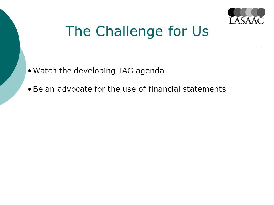 The Challenge for Us Watch the developing TAG agenda Be an advocate for the use of financial statements