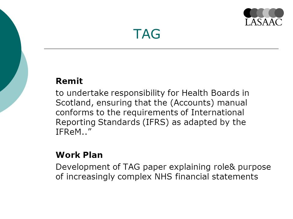 TAG Remit to undertake responsibility for Health Boards in Scotland, ensuring that the (Accounts) manual conforms to the requirements of International Reporting Standards (IFRS) as adapted by the IFReM.. Work Plan Development of TAG paper explaining role& purpose of increasingly complex NHS financial statements