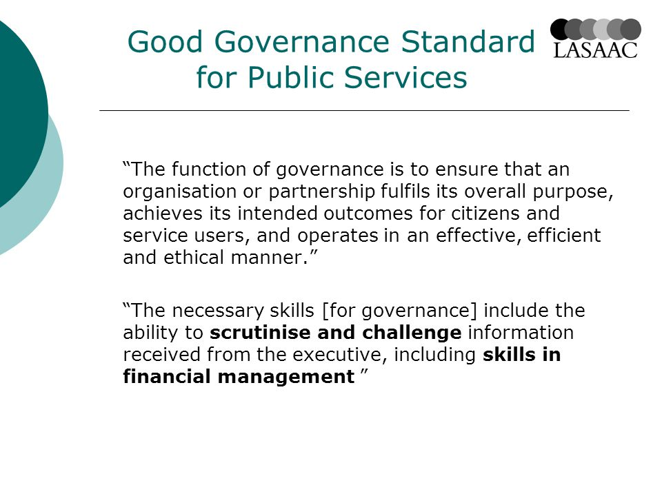 Good Governance Standard for Public Services The function of governance is to ensure that an organisation or partnership fulfils its overall purpose, achieves its intended outcomes for citizens and service users, and operates in an effective, efficient and ethical manner. The necessary skills [for governance] include the ability to scrutinise and challenge information received from the executive, including skills in financial management