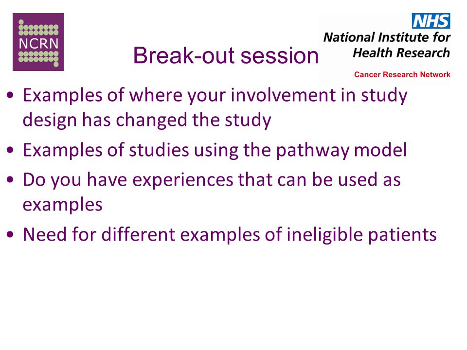 Break-out session Examples of where your involvement in study design has changed the study Examples of studies using the pathway model Do you have experiences that can be used as examples Need for different examples of ineligible patients