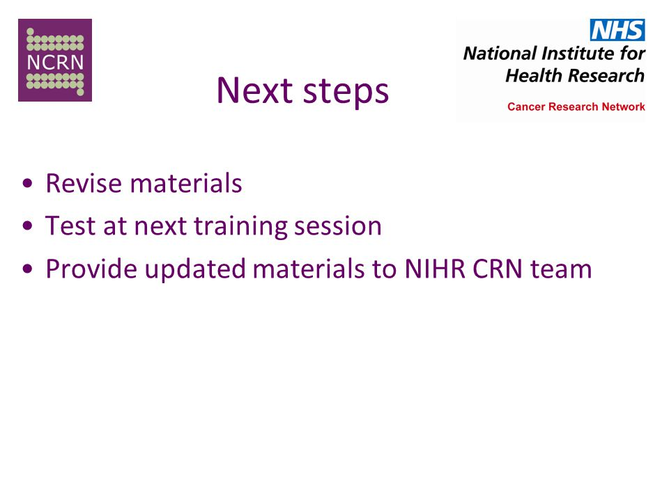 Next steps Revise materials Test at next training session Provide updated materials to NIHR CRN team