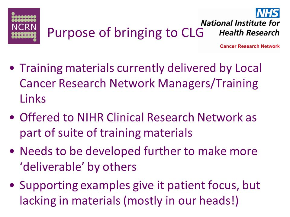 Purpose of bringing to CLG Training materials currently delivered by Local Cancer Research Network Managers/Training Links Offered to NIHR Clinical Research Network as part of suite of training materials Needs to be developed further to make more 'deliverable' by others Supporting examples give it patient focus, but lacking in materials (mostly in our heads!)