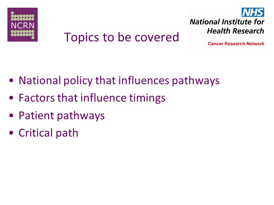 Topics to be covered National policy that influences pathways Factors that influence timings Patient pathways Critical path