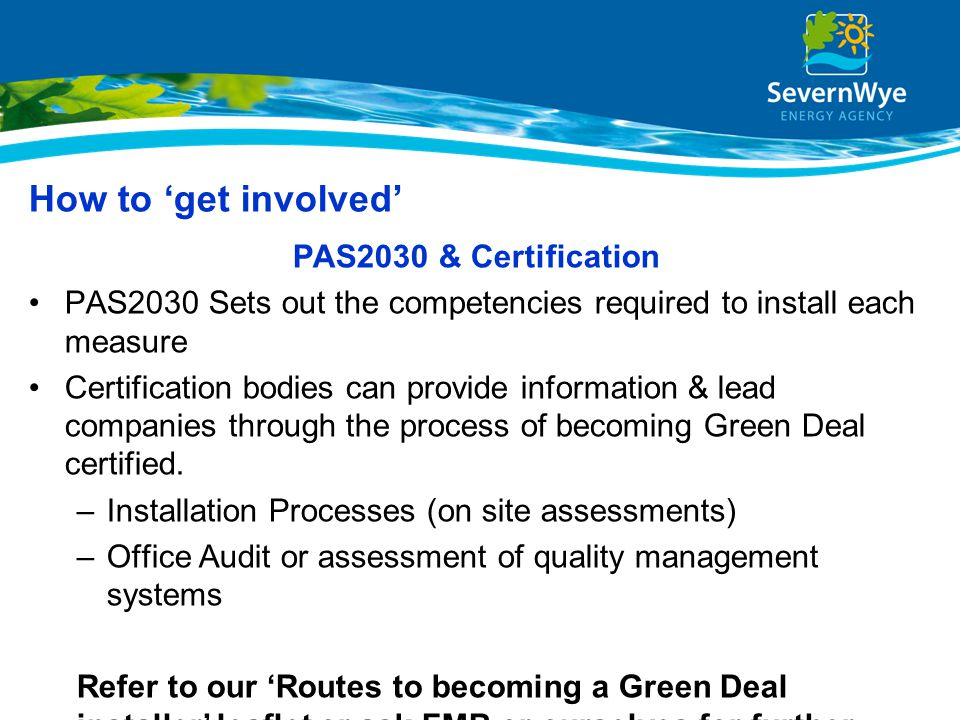 How to 'get involved' PAS2030 & Certification PAS2030 Sets out the competencies required to install each measure Certification bodies can provide info