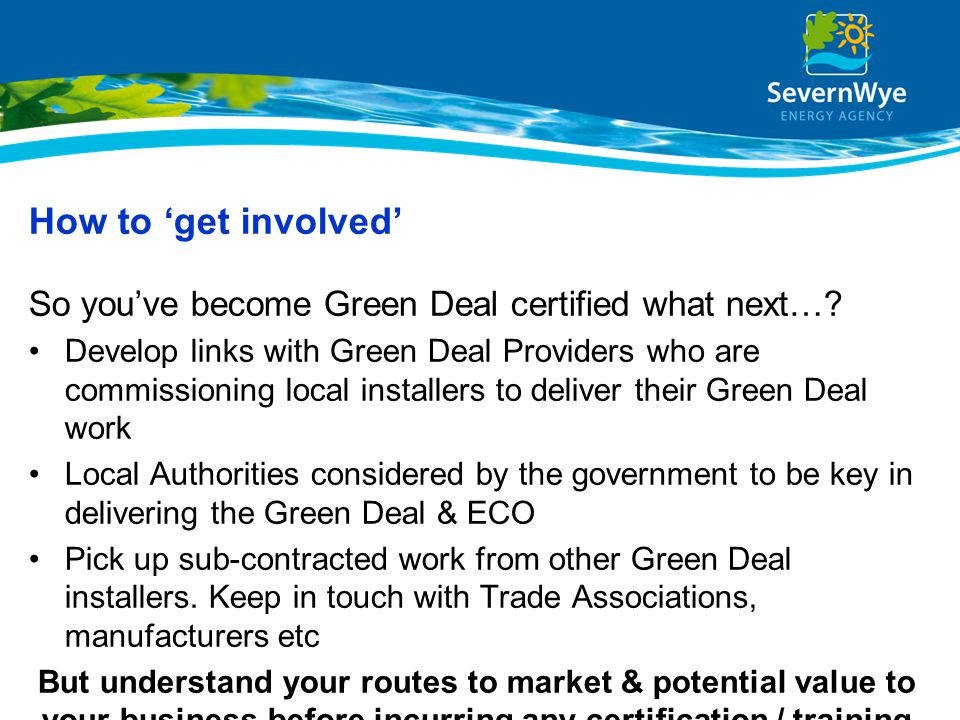 How to 'get involved' So you've become Green Deal certified what next…? Develop links with Green Deal Providers who are commissioning local installers
