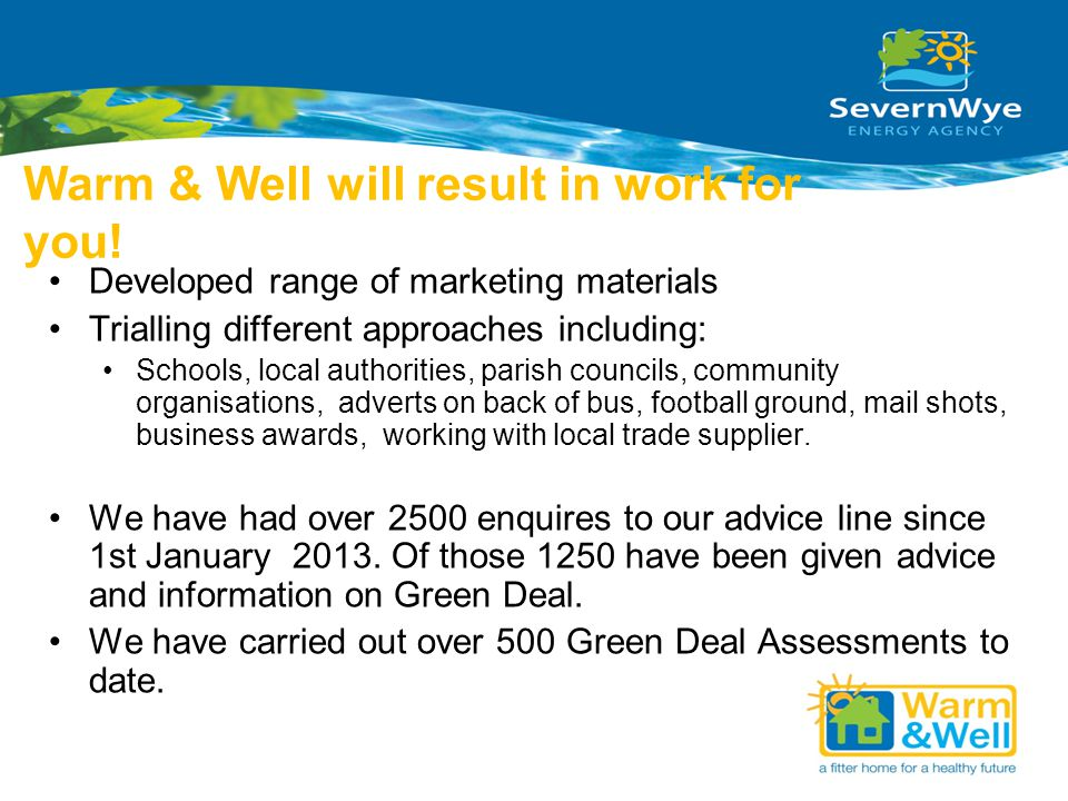 Warm & Well will result in work for you! Developed range of marketing materials Trialling different approaches including: Schools, local authorities,