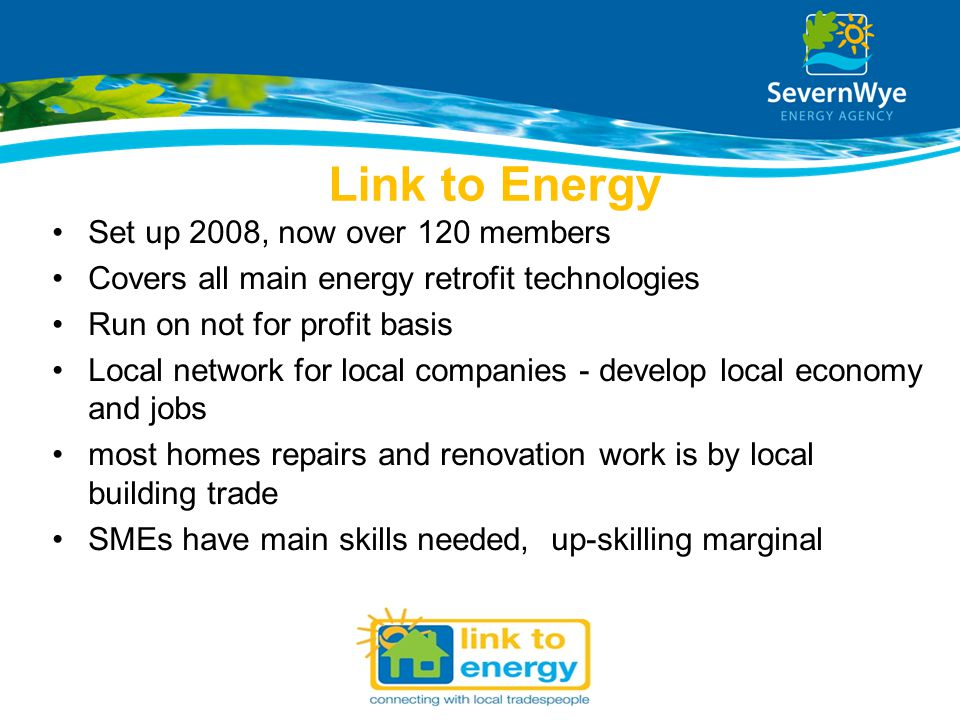 Link to Energy Set up 2008, now over 120 members Covers all main energy retrofit technologies Run on not for profit basis Local network for local comp