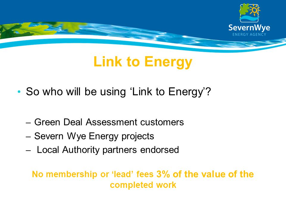 Link to Energy So who will be using 'Link to Energy'? – Green Deal Assessment customers – Severn Wye Energy projects – Local Authority partners endors